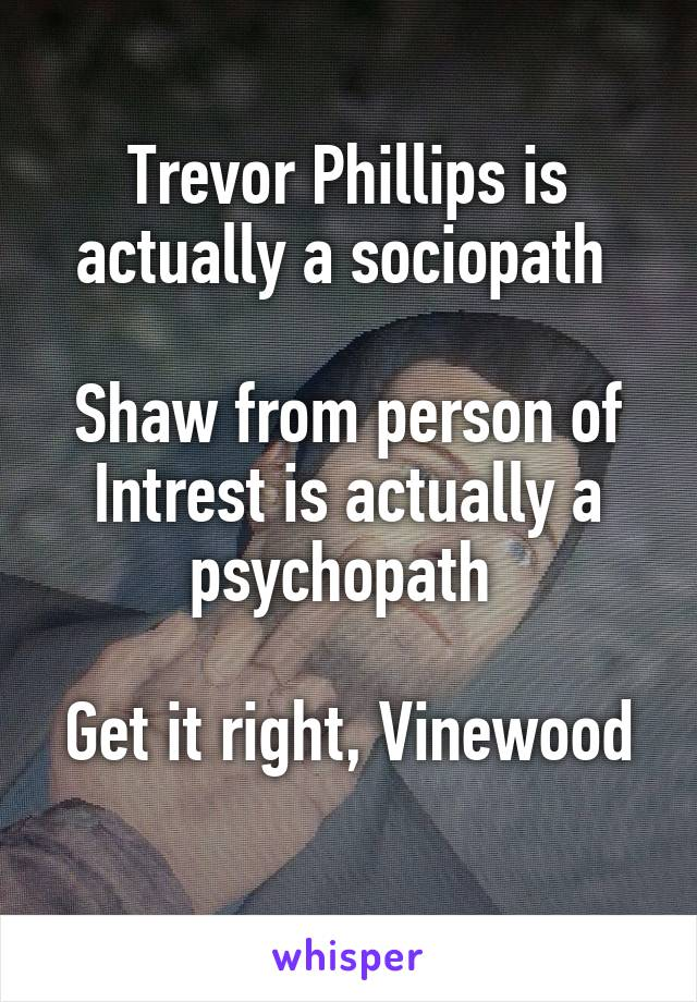 Trevor Phillips is actually a sociopath   Shaw from person of Intrest is actually a psychopath   Get it right, Vinewood