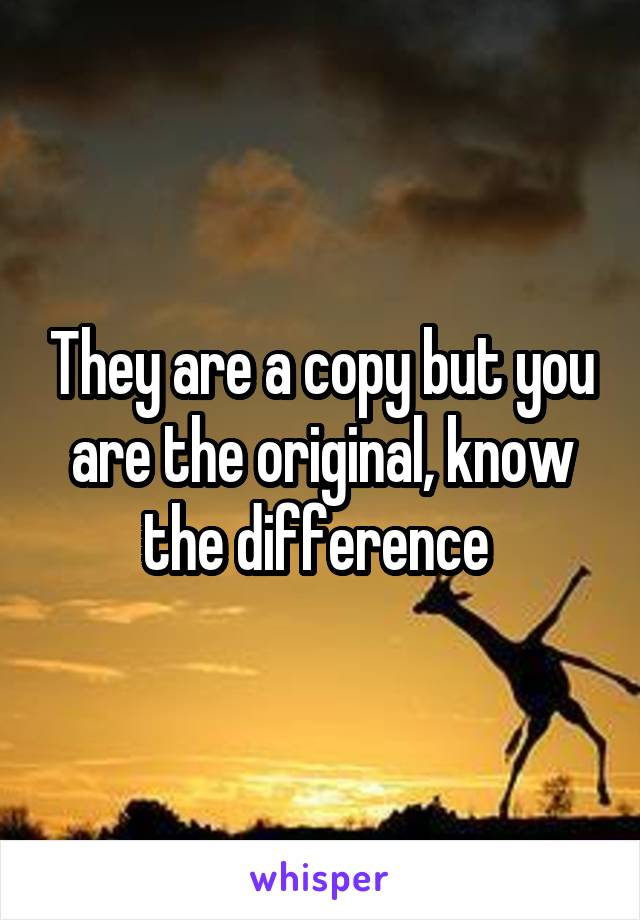 They are a copy but you are the original, know the difference