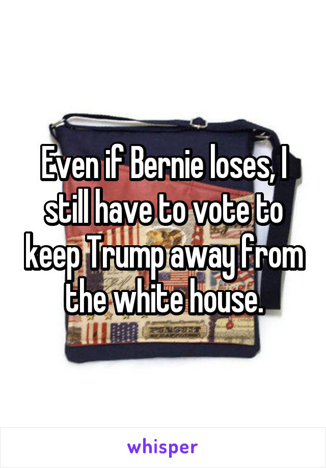 Even if Bernie loses, I still have to vote to keep Trump away from the white house.