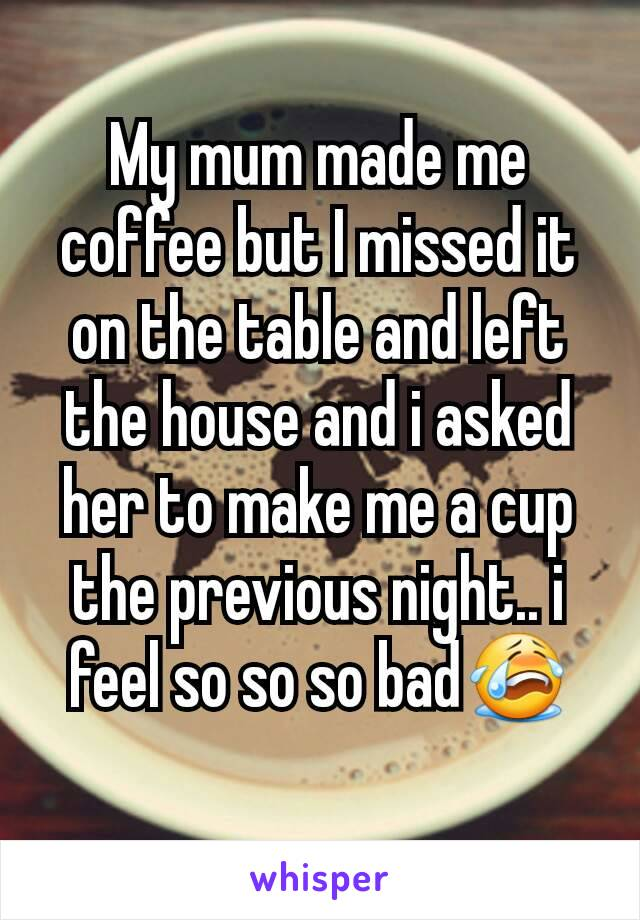 My mum made me coffee but I missed it on the table and left the house and i asked her to make me a cup the previous night.. i feel so so so bad😭