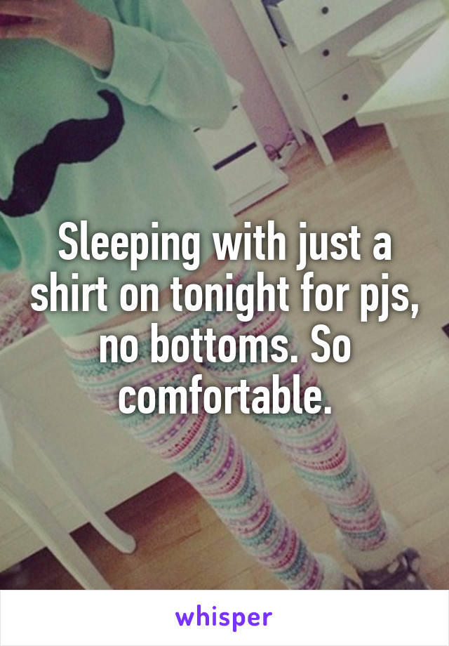 Sleeping with just a shirt on tonight for pjs, no bottoms. So comfortable.