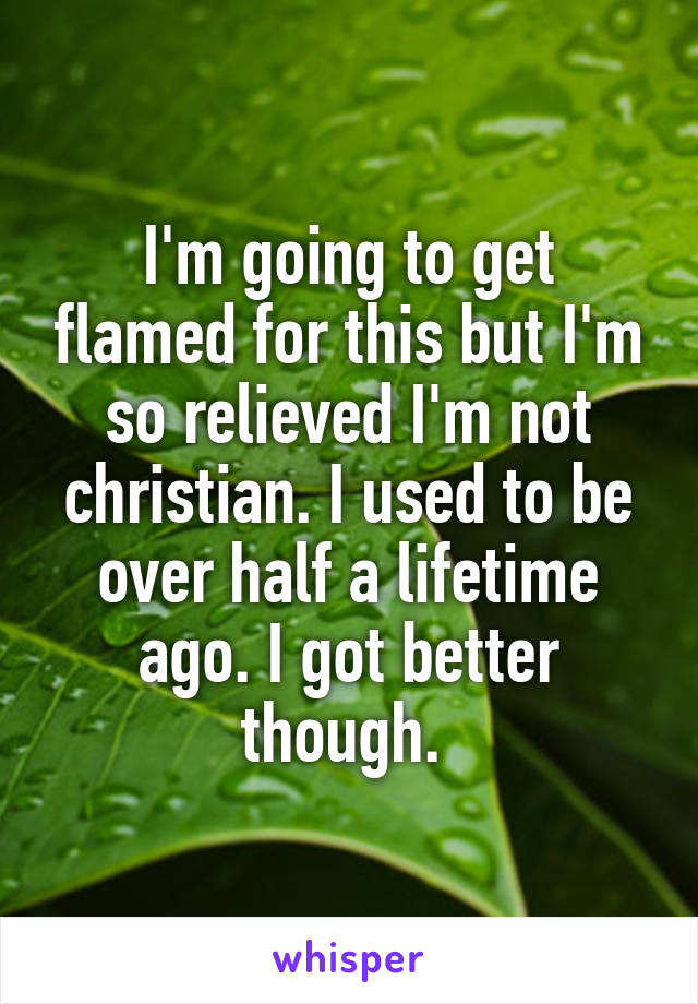 I'm going to get flamed for this but I'm so relieved I'm not christian. I used to be over half a lifetime ago. I got better though.