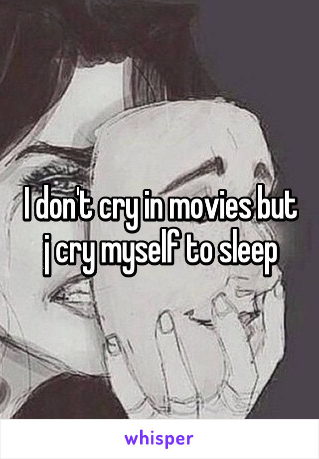 I don't cry in movies but j cry myself to sleep