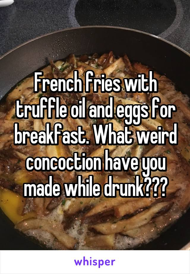 French fries with truffle oil and eggs for breakfast. What weird concoction have you made while drunk???