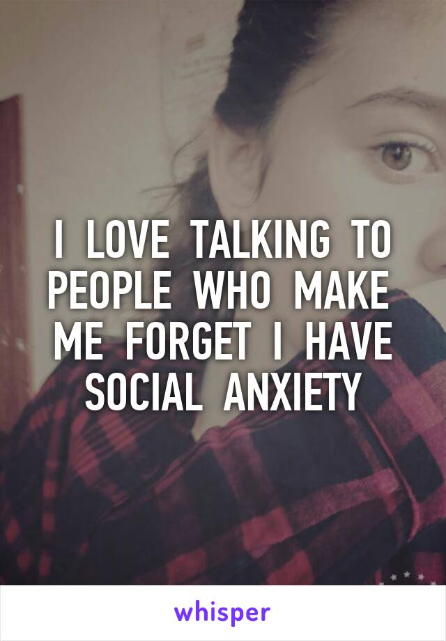 I  LOVE  TALKING  TO PEOPLE  WHO  MAKE  ME  FORGET  I  HAVE SOCIAL  ANXIETY