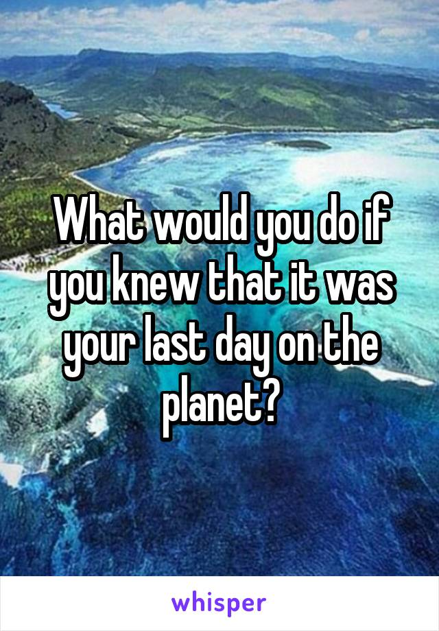 What would you do if you knew that it was your last day on the planet?