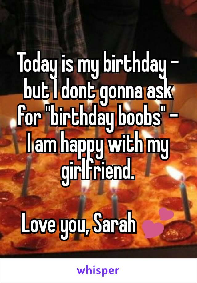 """Today is my birthday - but I dont gonna ask for """"birthday boobs"""" - I am happy with my girlfriend.  Love you, Sarah 💕"""