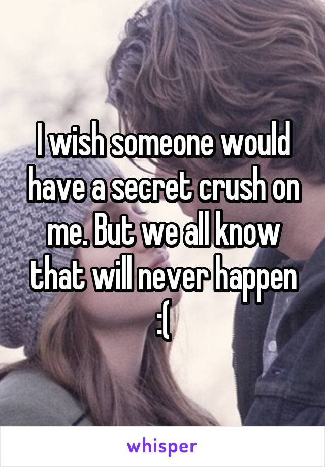 I wish someone would have a secret crush on me. But we all know that will never happen :(