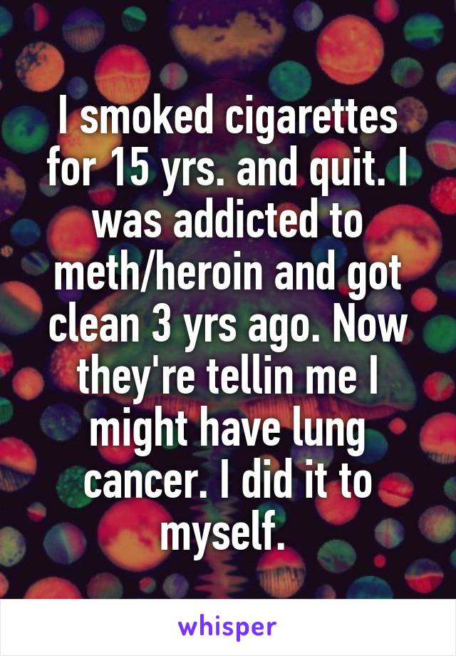 I smoked cigarettes for 15 yrs. and quit. I was addicted to meth/heroin and got clean 3 yrs ago. Now they're tellin me I might have lung cancer. I did it to myself.