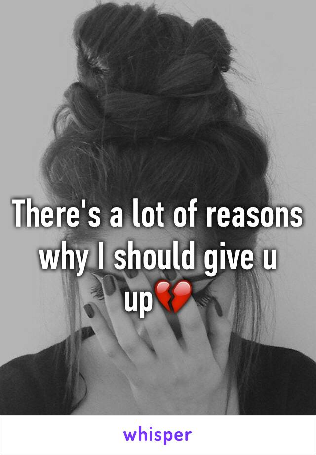 There's a lot of reasons why I should give u up💔