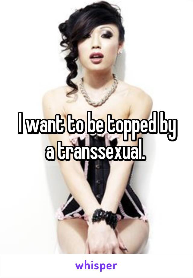 I want to be topped by a transsexual.