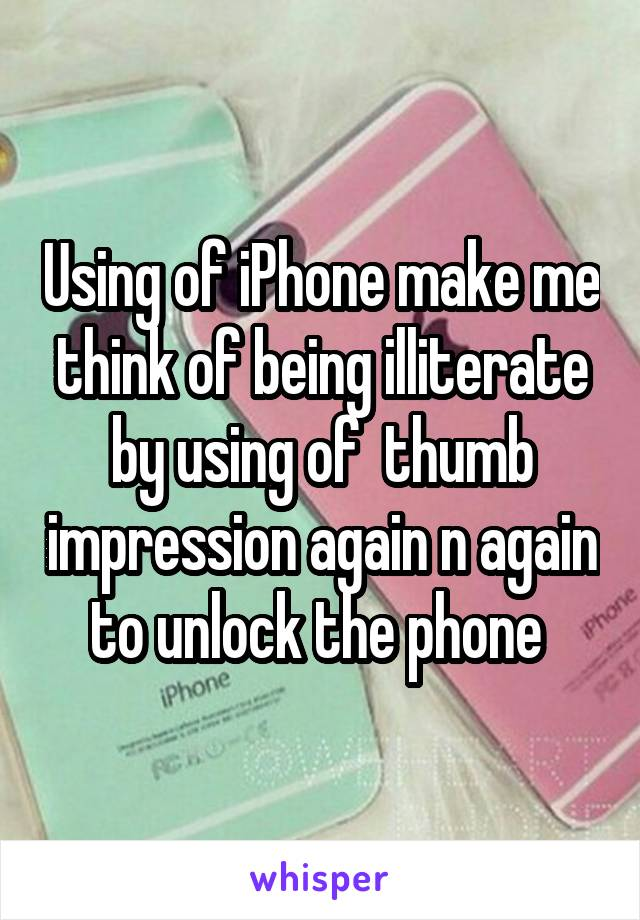 Using of iPhone make me think of being illiterate by using of  thumb impression again n again to unlock the phone