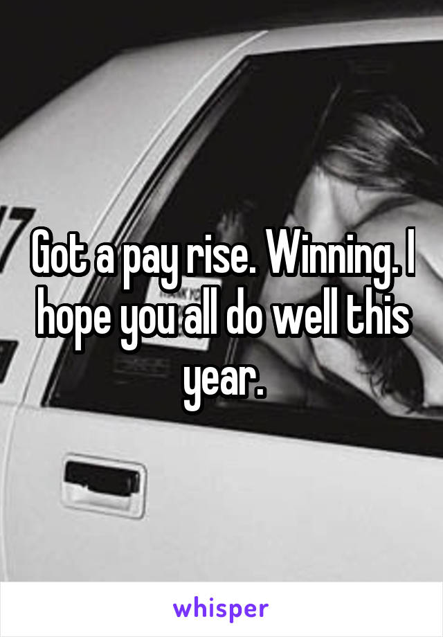 Got a pay rise. Winning. I hope you all do well this year.