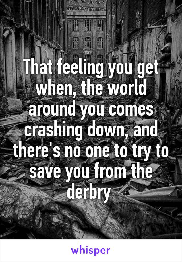 That feeling you get when, the world around you comes crashing down, and there's no one to try to save you from the derbry