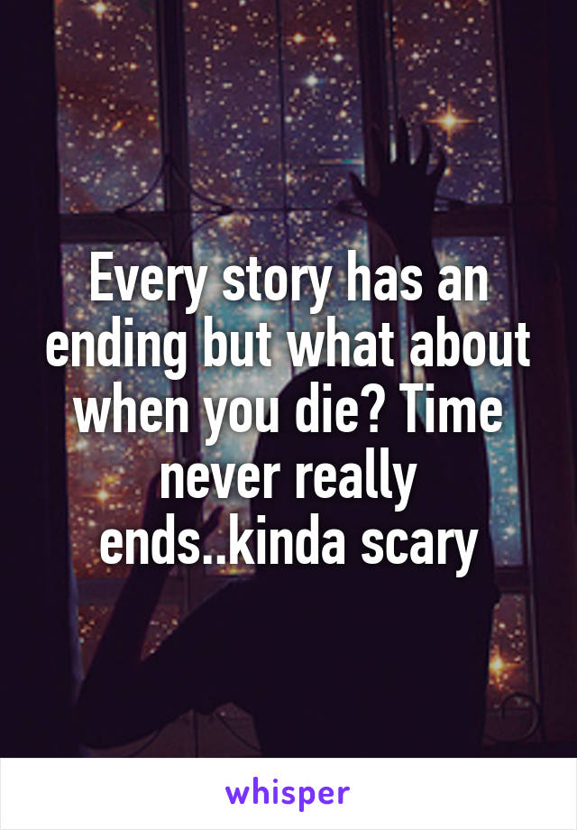Every story has an ending but what about when you die? Time never really ends..kinda scary