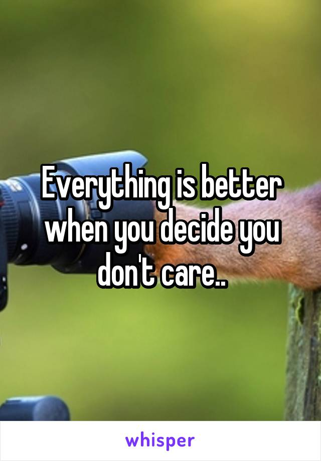 Everything is better when you decide you don't care..