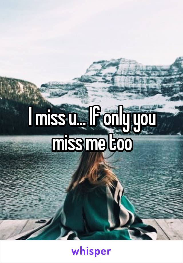 I miss u... If only you miss me too