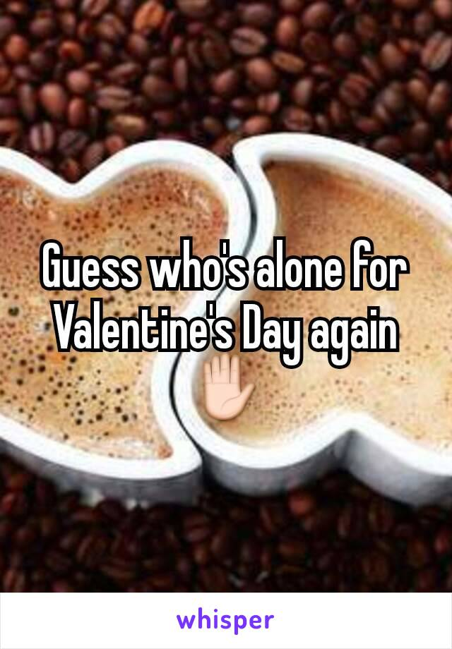 Guess who's alone for Valentine's Day again✋