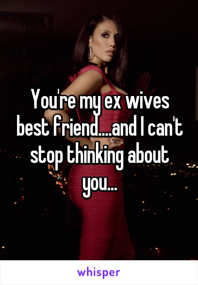 You're my ex wives best friend....and I can't stop thinking about you...