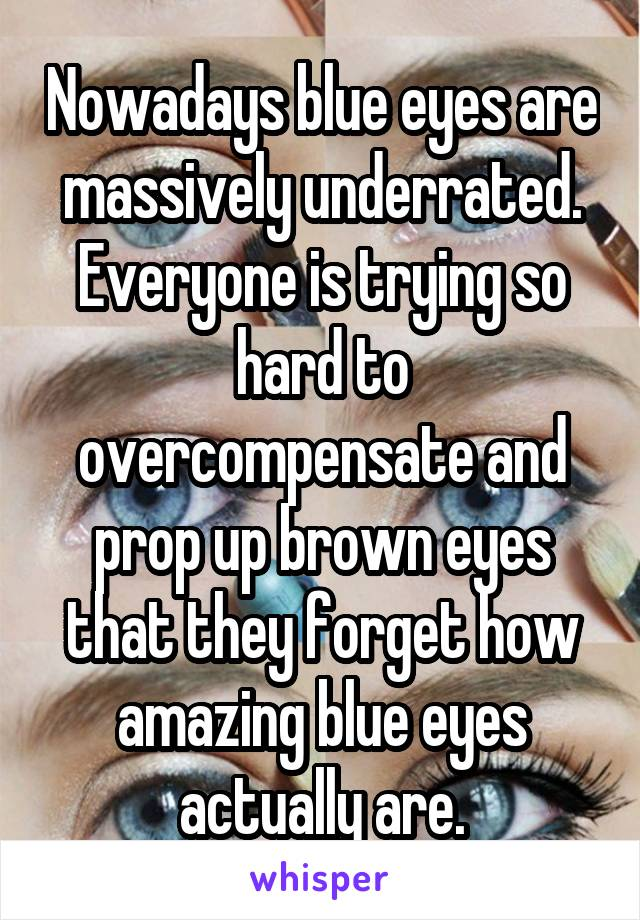 Nowadays blue eyes are massively underrated. Everyone is trying so hard to overcompensate and prop up brown eyes that they forget how amazing blue eyes actually are.