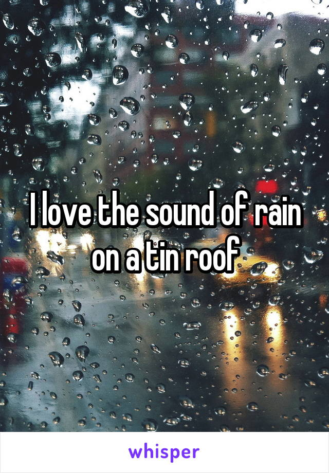 I love the sound of rain on a tin roof