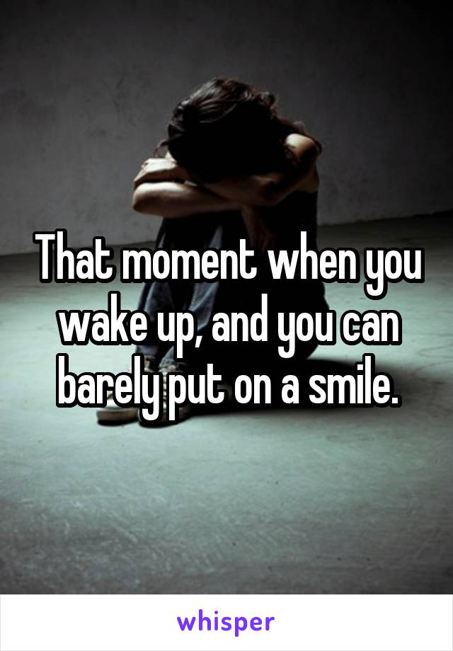 That moment when you wake up, and you can barely put on a smile.
