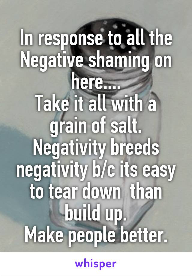 In response to all the Negative shaming on here.... Take it all with a grain of salt. Negativity breeds negativity b/c its easy to tear down  than build up. Make people better.