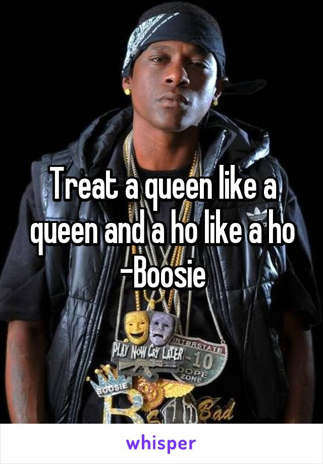 Treat a queen like a queen and a ho like a ho -Boosie