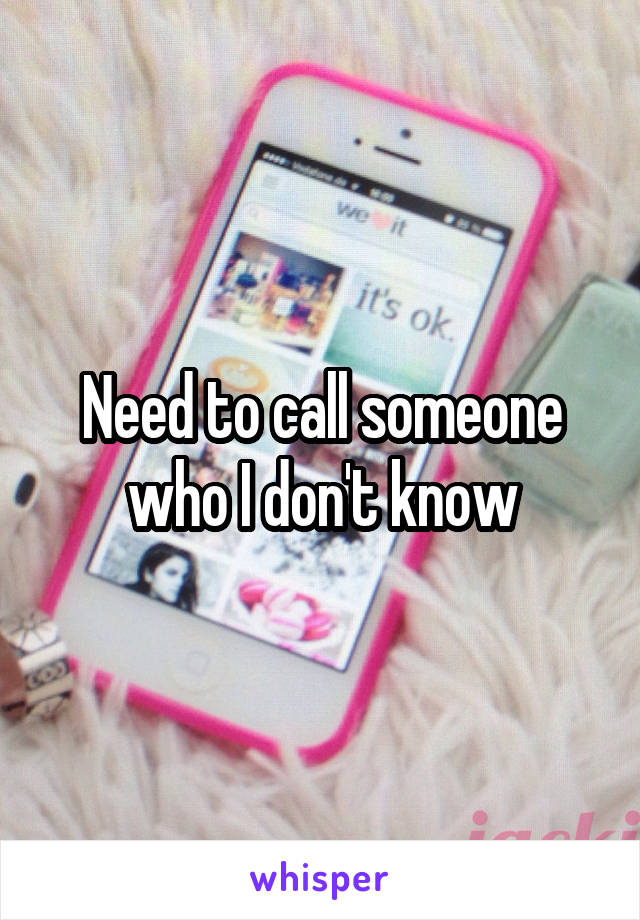 Need to call someone who I don't know