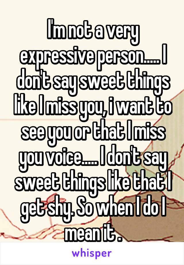 I'm not a very expressive person..... I don't say sweet things like I miss you, i want to see you or that I miss you voice..... I don't say sweet things like that I get shy. So when I do I mean it .