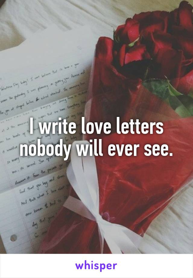 I write love letters nobody will ever see.