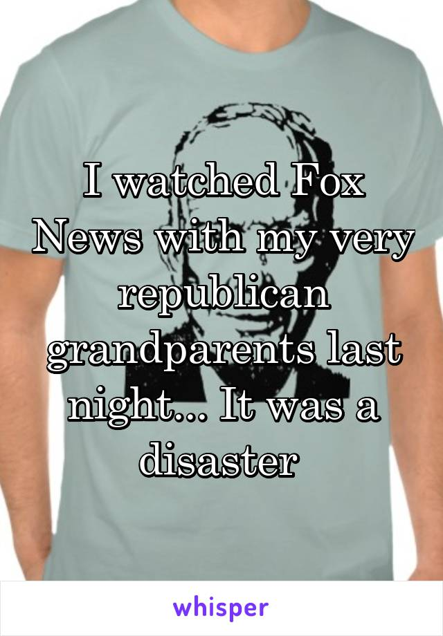 I watched Fox News with my very republican grandparents last night... It was a disaster
