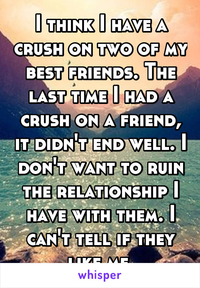 I think I have a crush on two of my best friends. The last time I had a crush on a friend, it didn't end well. I don't want to ruin the relationship I have with them. I can't tell if they like me.