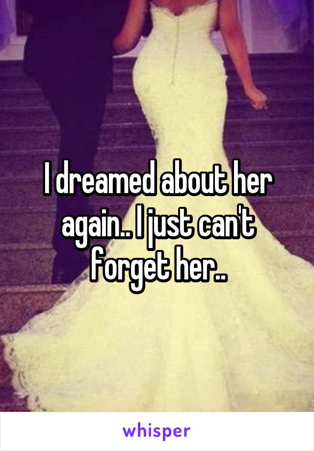 I dreamed about her again.. I just can't forget her..