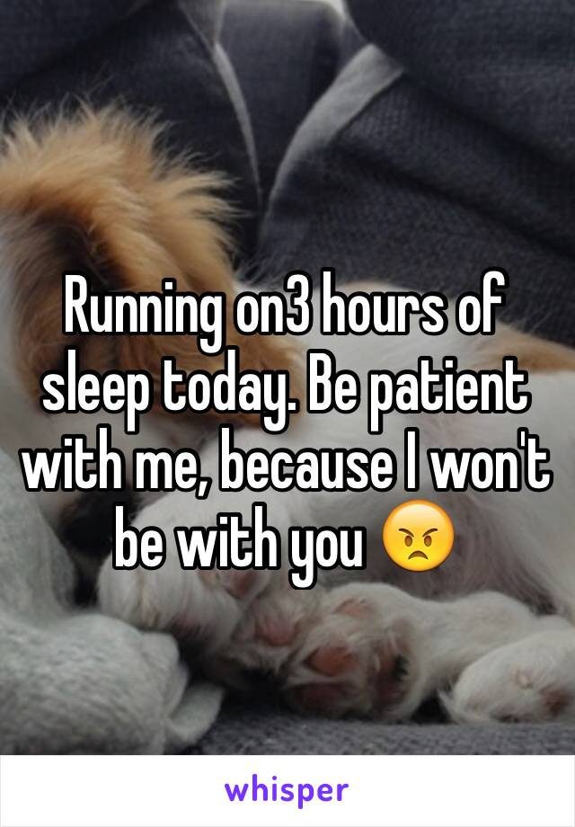 Running on3 hours of sleep today. Be patient with me, because I won't be with you 😠