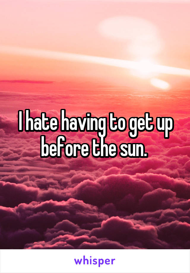I hate having to get up before the sun.