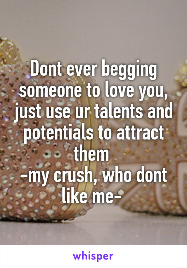 Dont ever begging someone to love you, just use ur talents and potentials to attract them  -my crush, who dont like me-