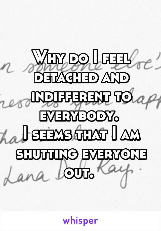 Why do I feel detached and indifferent to everybody.  I seems that I am shutting everyone out.