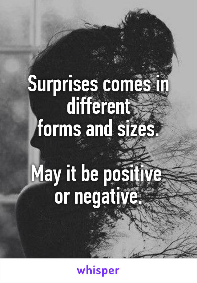 Surprises comes in different forms and sizes.  May it be positive  or negative.