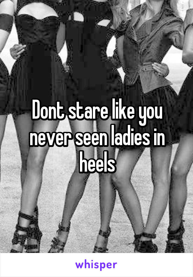 Dont stare like you never seen ladies in heels
