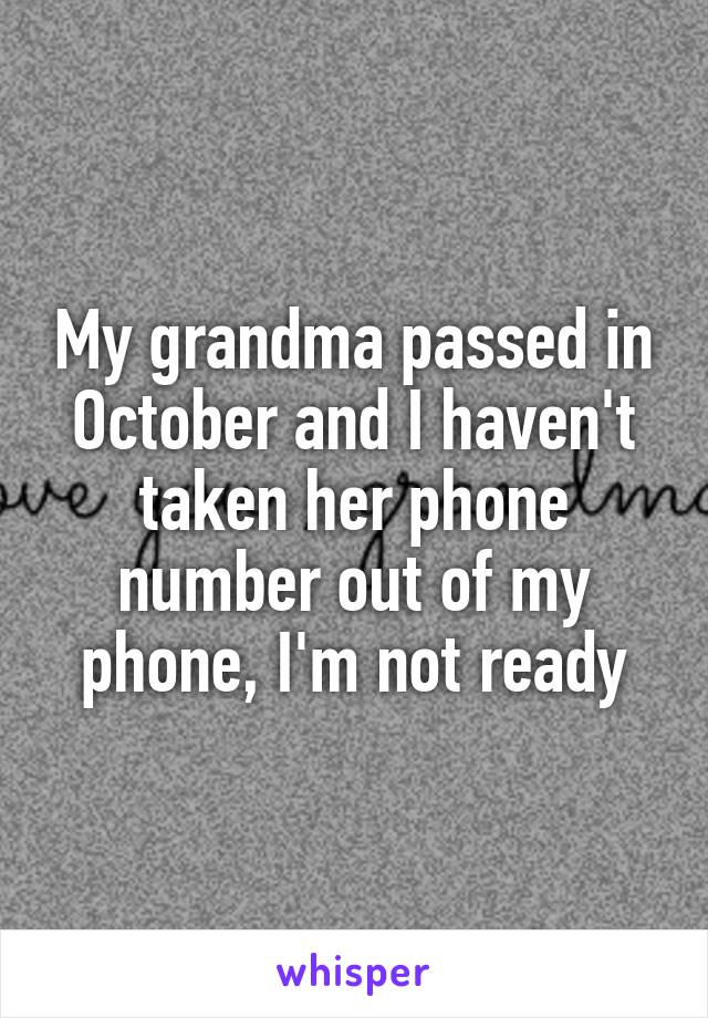 My grandma passed in October and I haven't taken her phone number out of my phone, I'm not ready