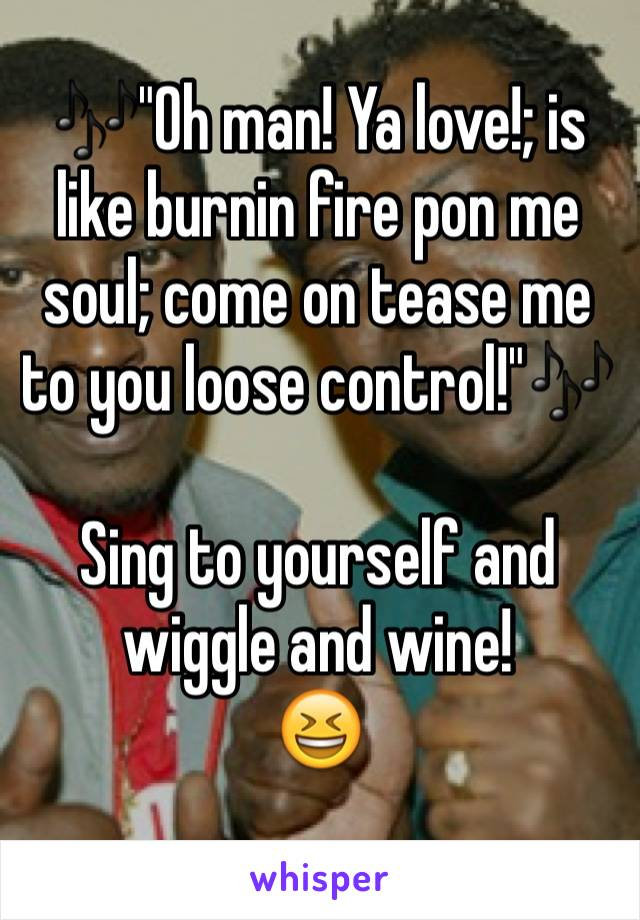 """🎶""""Oh man! Ya love!; is like burnin fire pon me soul; come on tease me to you loose control!""""🎶  Sing to yourself and wiggle and wine!  😆"""