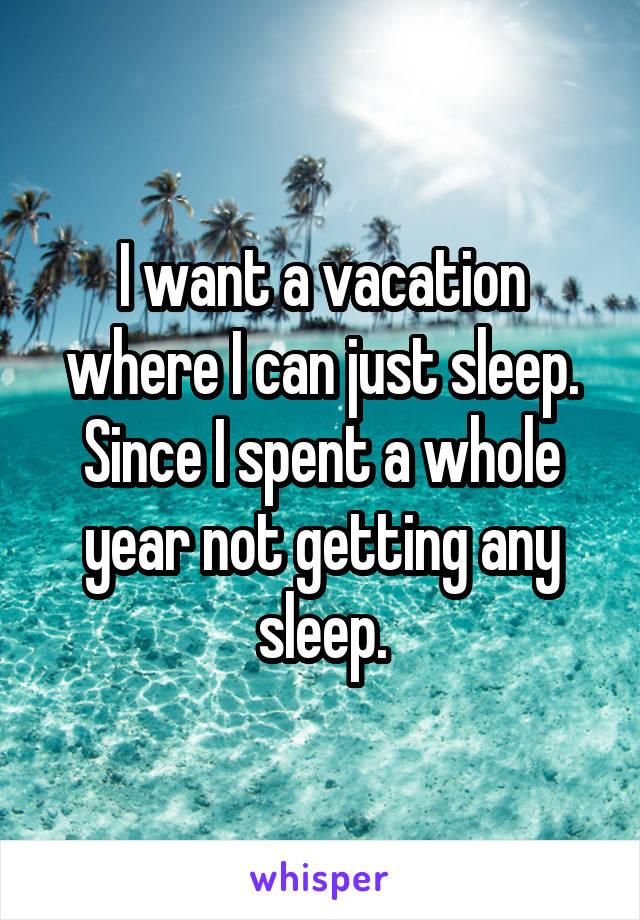 I want a vacation where I can just sleep. Since I spent a whole year not getting any sleep.