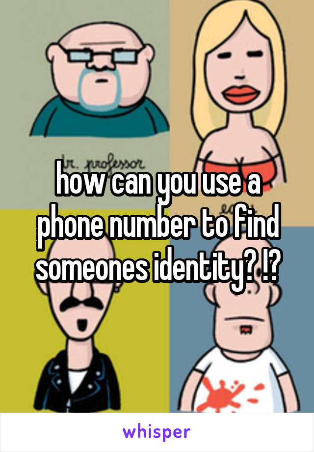 how can you use a phone number to find someones identity? !?