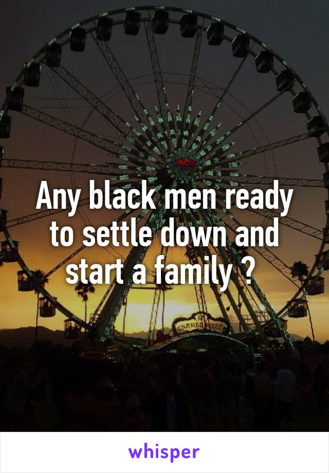 Any black men ready to settle down and start a family ?