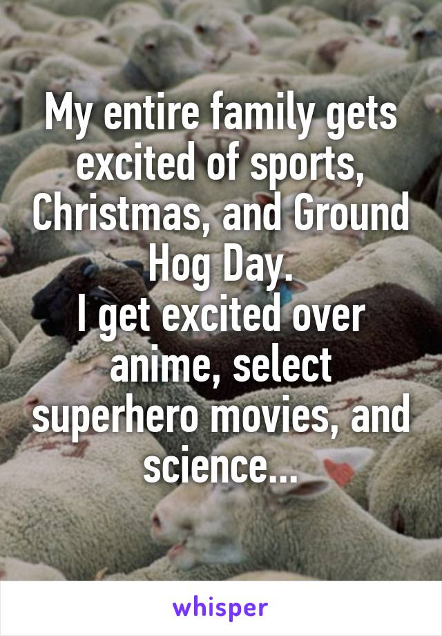 My entire family gets excited of sports, Christmas, and Ground Hog Day. I get excited over anime, select superhero movies, and science...