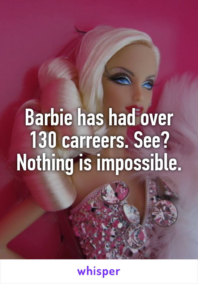 Barbie has had over 130 carreers. See? Nothing is impossible.