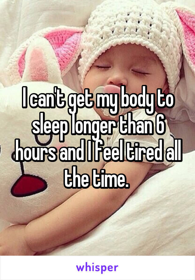 I can't get my body to sleep longer than 6 hours and I feel tired all the time.