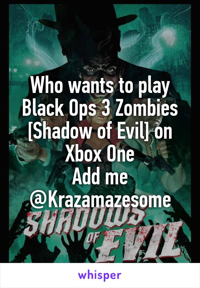 Who wants to play Black Ops 3 Zombies [Shadow of Evil] on Xbox One Add me @Krazamazesome