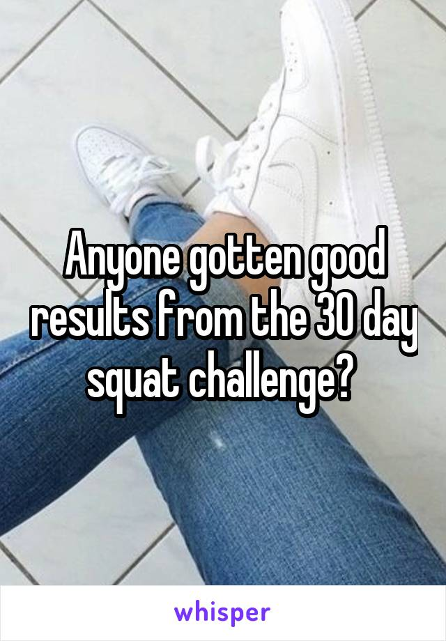 Anyone gotten good results from the 30 day squat challenge?